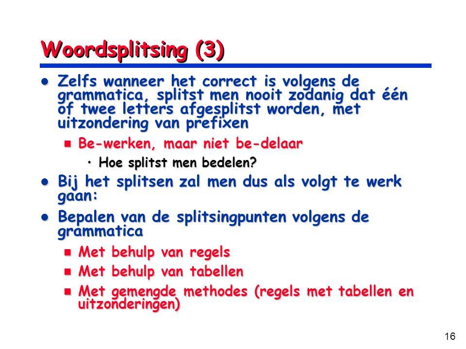 16 Woordsplitsing (3) Zelfs wanneer het correct is volgens de grammatica, splitst men nooit zodanig dat één of twee letters afgesplitst worden, met uitzondering van prefixen Zelfs wanneer het correct is volgens de grammatica, splitst men nooit zodanig dat één of twee letters afgesplitst worden, met uitzondering van prefixen Be-werken, maar niet be-delaar Be-werken, maar niet be-delaar Hoe splitst men bedelen?Hoe splitst men bedelen.