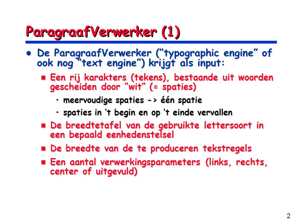 2 ParagraafVerwerker (1) De ParagraafVerwerker ( typographic engine of ook nog text engine ) krijgt als input: De ParagraafVerwerker ( typographic engine of ook nog text engine ) krijgt als input: Een rij karakters (tekens), bestaande uit woorden gescheiden door wit (= spaties) Een rij karakters (tekens), bestaande uit woorden gescheiden door wit (= spaties) meervoudige spaties -> één spatiemeervoudige spaties -> één spatie spaties in 't begin en op 't einde vervallenspaties in 't begin en op 't einde vervallen De breedtetafel van de gebruikte lettersoort in een bepaald eenhedenstelsel De breedtetafel van de gebruikte lettersoort in een bepaald eenhedenstelsel De breedte van de te produceren tekstregels De breedte van de te produceren tekstregels Een aantal verwerkingsparameters (links, rechts, center of uitgevuld) Een aantal verwerkingsparameters (links, rechts, center of uitgevuld)