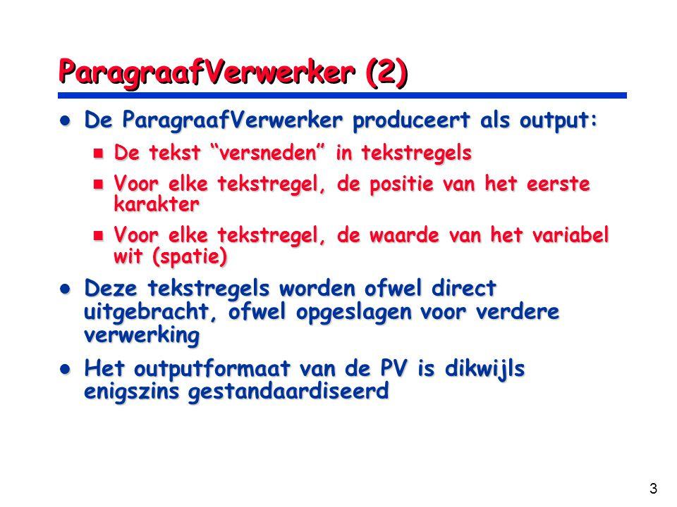 3 ParagraafVerwerker (2) De ParagraafVerwerker produceert als output: De ParagraafVerwerker produceert als output: De tekst versneden in tekstregels De tekst versneden in tekstregels Voor elke tekstregel, de positie van het eerste karakter Voor elke tekstregel, de positie van het eerste karakter Voor elke tekstregel, de waarde van het variabel wit (spatie) Voor elke tekstregel, de waarde van het variabel wit (spatie) Deze tekstregels worden ofwel direct uitgebracht, ofwel opgeslagen voor verdere verwerking Deze tekstregels worden ofwel direct uitgebracht, ofwel opgeslagen voor verdere verwerking Het outputformaat van de PV is dikwijls enigszins gestandaardiseerd Het outputformaat van de PV is dikwijls enigszins gestandaardiseerd