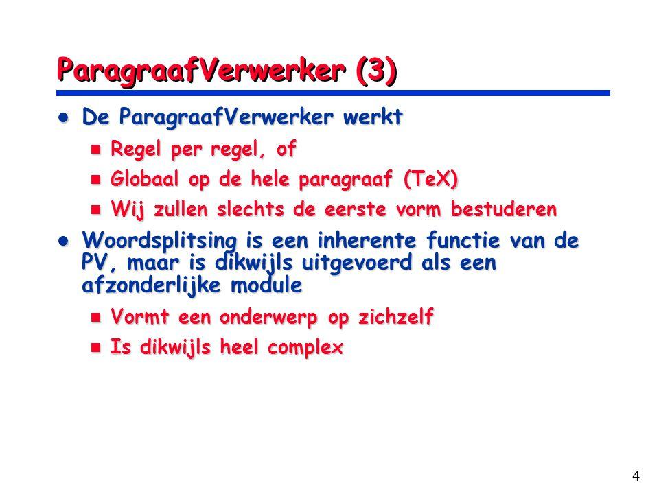 4 ParagraafVerwerker (3) De ParagraafVerwerker werkt De ParagraafVerwerker werkt Regel per regel, of Regel per regel, of Globaal op de hele paragraaf (TeX) Globaal op de hele paragraaf (TeX) Wij zullen slechts de eerste vorm bestuderen Wij zullen slechts de eerste vorm bestuderen Woordsplitsing is een inherente functie van de PV, maar is dikwijls uitgevoerd als een afzonderlijke module Woordsplitsing is een inherente functie van de PV, maar is dikwijls uitgevoerd als een afzonderlijke module Vormt een onderwerp op zichzelf Vormt een onderwerp op zichzelf Is dikwijls heel complex Is dikwijls heel complex