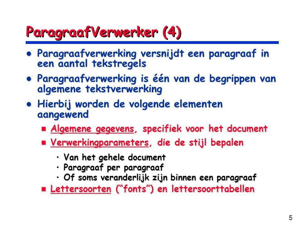 5 ParagraafVerwerker (4) Paragraafverwerking versnijdt een paragraaf in een aantal tekstregels Paragraafverwerking versnijdt een paragraaf in een aantal tekstregels Paragraafverwerking is één van de begrippen van algemene tekstverwerking Paragraafverwerking is één van de begrippen van algemene tekstverwerking Hierbij worden de volgende elementen aangewend Hierbij worden de volgende elementen aangewend Algemene gegevens, specifiek voor het document Algemene gegevens, specifiek voor het document Verwerkingparameters, die de stijl bepalen Verwerkingparameters, die de stijl bepalen Van het gehele documentVan het gehele document Paragraaf per paragraafParagraaf per paragraaf Of soms veranderlijk zijn binnen een paragraafOf soms veranderlijk zijn binnen een paragraaf Lettersoorten ( fonts ) en lettersoorttabellen Lettersoorten ( fonts ) en lettersoorttabellen