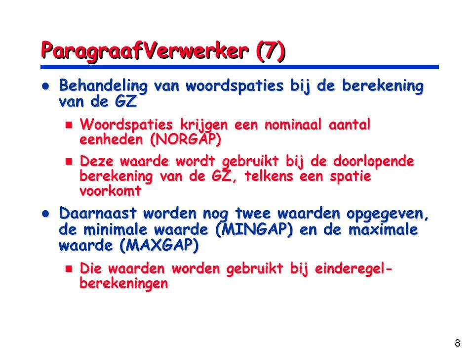 8 ParagraafVerwerker (7) Behandeling van woordspaties bij de berekening van de GZ Behandeling van woordspaties bij de berekening van de GZ Woordspaties krijgen een nominaal aantal eenheden (NORGAP) Woordspaties krijgen een nominaal aantal eenheden (NORGAP) Deze waarde wordt gebruikt bij de doorlopende berekening van de GZ, telkens een spatie voorkomt Deze waarde wordt gebruikt bij de doorlopende berekening van de GZ, telkens een spatie voorkomt Daarnaast worden nog twee waarden opgegeven, de minimale waarde (MINGAP) en de maximale waarde (MAXGAP) Daarnaast worden nog twee waarden opgegeven, de minimale waarde (MINGAP) en de maximale waarde (MAXGAP) Die waarden worden gebruikt bij einderegel- berekeningen Die waarden worden gebruikt bij einderegel- berekeningen