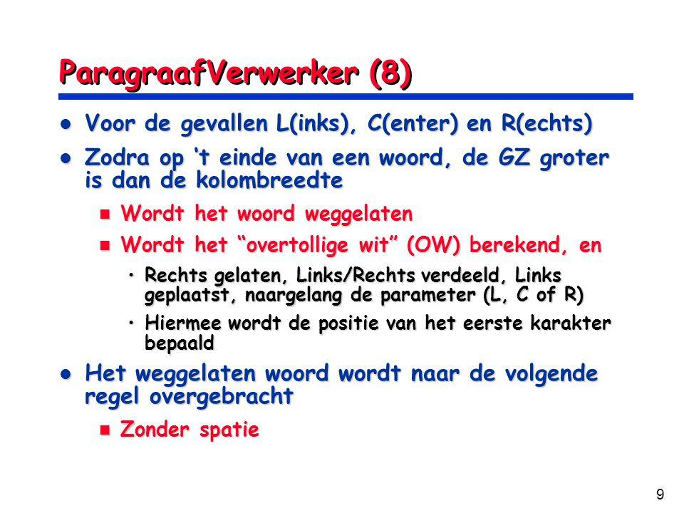 9 ParagraafVerwerker (8) Voor de gevallen L(inks), C(enter) en R(echts) Voor de gevallen L(inks), C(enter) en R(echts) Zodra op 't einde van een woord, de GZ groter is dan de kolombreedte Zodra op 't einde van een woord, de GZ groter is dan de kolombreedte Wordt het woord weggelaten Wordt het woord weggelaten Wordt het overtollige wit (OW) berekend, en Wordt het overtollige wit (OW) berekend, en Rechts gelaten, Links/Rechts verdeeld, Links geplaatst, naargelang de parameter (L, C of R)Rechts gelaten, Links/Rechts verdeeld, Links geplaatst, naargelang de parameter (L, C of R) Hiermee wordt de positie van het eerste karakter bepaaldHiermee wordt de positie van het eerste karakter bepaald Het weggelaten woord wordt naar de volgende regel overgebracht Het weggelaten woord wordt naar de volgende regel overgebracht Zonder spatie Zonder spatie