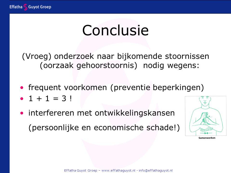 Effatha Guyot Groep – www.effathaguyot.nl - info@effathaguyot.nl Conclusie (Vroeg) onderzoek naar bijkomende stoornissen (oorzaak gehoorstoornis) nodig wegens: frequent voorkomen (preventie beperkingen) 1 + 1 = 3 .