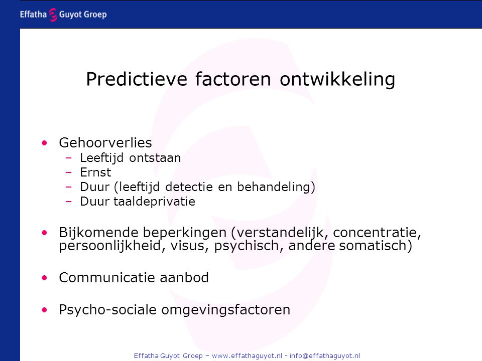 Effatha Guyot Groep – www.effathaguyot.nl - info@effathaguyot.nl Predictieve factoren ontwikkeling Gehoorverlies –Leeftijd ontstaan –Ernst –Duur (leef