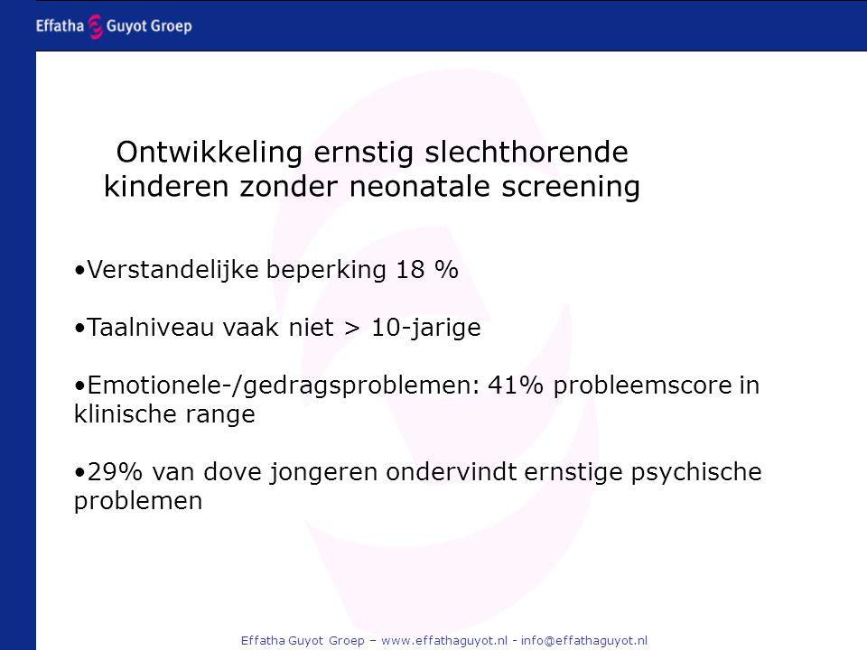 Effatha Guyot Groep – www.effathaguyot.nl - info@effathaguyot.nl Verstandelijke beperking 18 % Taalniveau vaak niet > 10-jarige Emotionele-/gedragsproblemen: 41% probleemscore in klinische range 29% van dove jongeren ondervindt ernstige psychische problemen Ontwikkeling ernstig slechthorende kinderen zonder neonatale screening