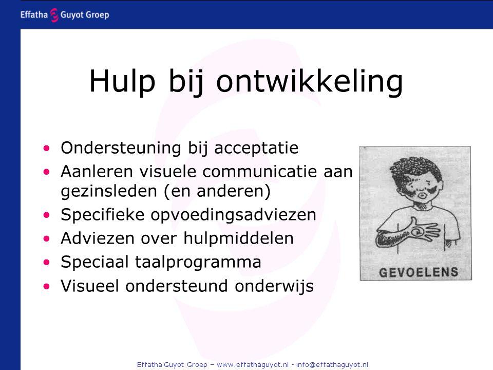 Effatha Guyot Groep – www.effathaguyot.nl - info@effathaguyot.nl Hulp bij ontwikkeling Ondersteuning bij acceptatie Aanleren visuele communicatie aan gezinsleden (en anderen) Specifieke opvoedingsadviezen Adviezen over hulpmiddelen Speciaal taalprogramma Visueel ondersteund onderwijs