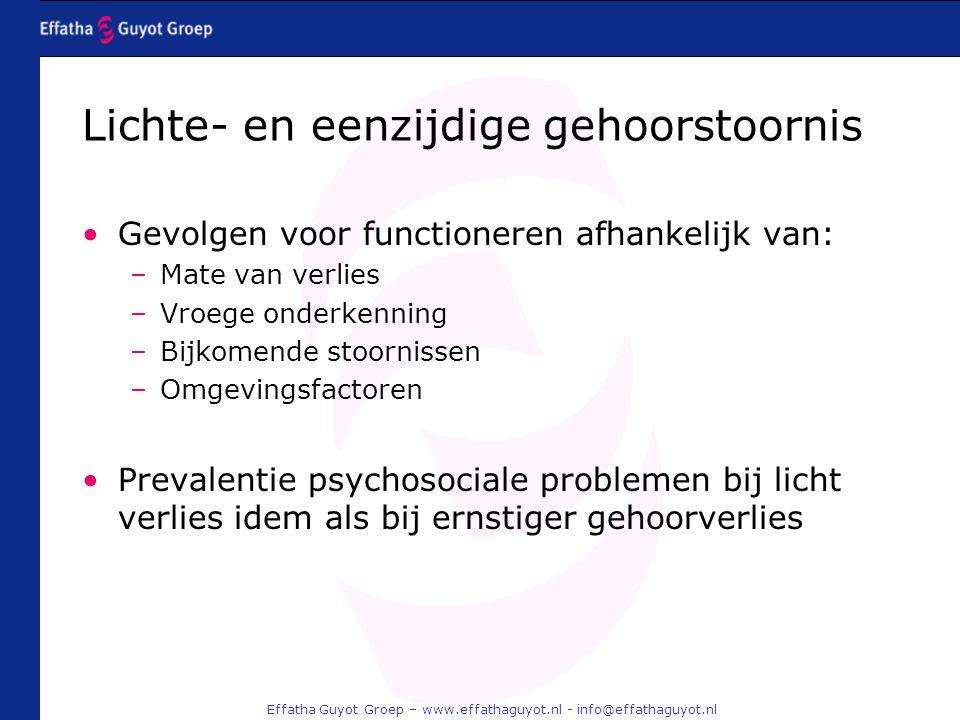 Effatha Guyot Groep – www.effathaguyot.nl - info@effathaguyot.nl Gevolgen voor functioneren afhankelijk van: –Mate van verlies –Vroege onderkenning –Bijkomende stoornissen –Omgevingsfactoren Prevalentie psychosociale problemen bij licht verlies idem als bij ernstiger gehoorverlies Lichte- en eenzijdige gehoorstoornis