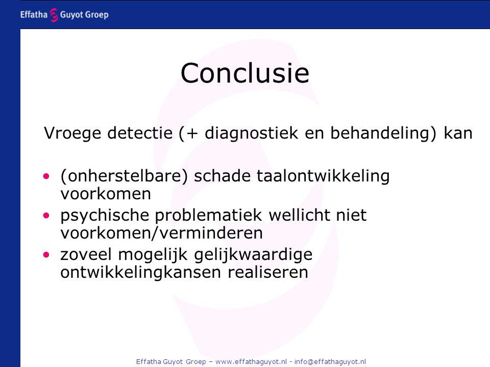 Effatha Guyot Groep – www.effathaguyot.nl - info@effathaguyot.nl Conclusie Vroege detectie (+ diagnostiek en behandeling) kan (onherstelbare) schade taalontwikkeling voorkomen psychische problematiek wellicht niet voorkomen/verminderen zoveel mogelijk gelijkwaardige ontwikkelingkansen realiseren
