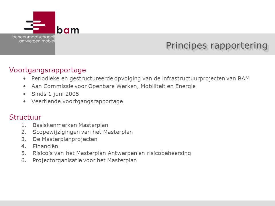 Voortgangsrapportage Periodieke en gestructureerde opvolging van de infrastructuurprojecten van BAM Aan Commissie voor Openbare Werken, Mobiliteit en Energie Sinds 1 juni 2005 Veertiende voortgangsrapportage Structuur 1.Basiskenmerken Masterplan 2.Scopewijzigingen van het Masterplan 3.De Masterplanprojecten 4.Financiën 5.Risico's van het Masterplan Antwerpen en risicobeheersing 6.Projectorganisatie voor het Masterplan Principes rapportering
