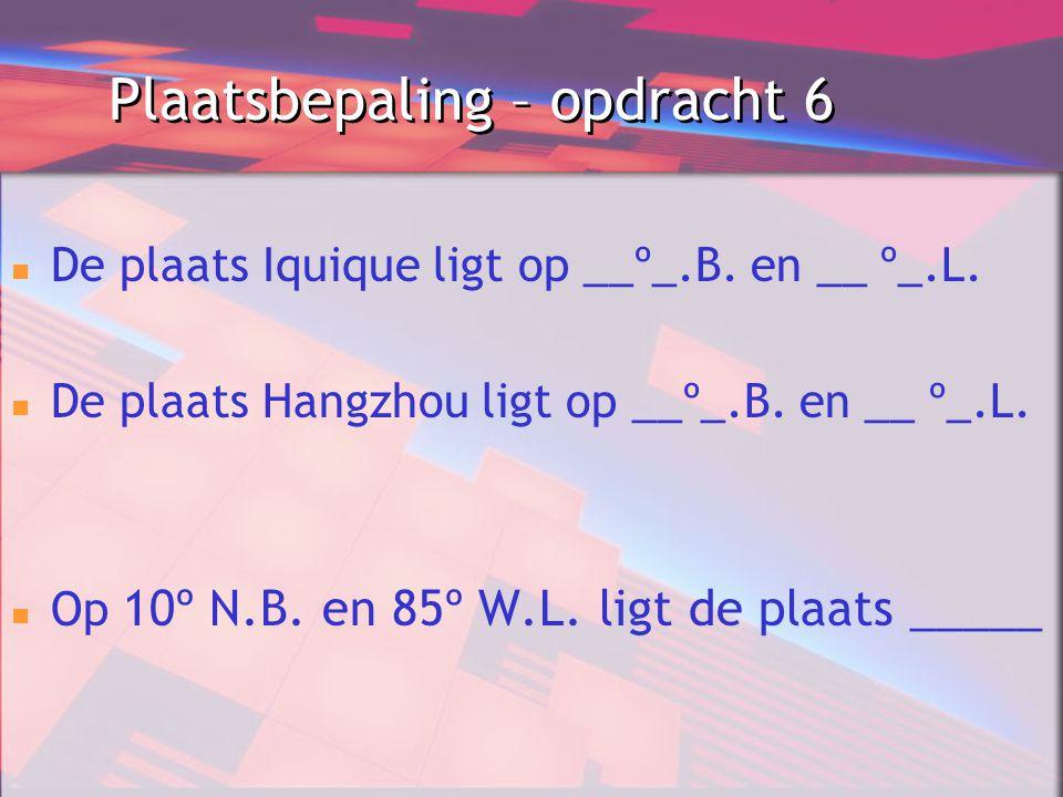 Plaatsbepaling – opdracht 6 De plaats Iquique ligt op __º_.B. en __ º_.L. De plaats Hangzhou ligt op __º_.B. en __ º_.L. Op 10º N.B. en 85º W.L. ligt