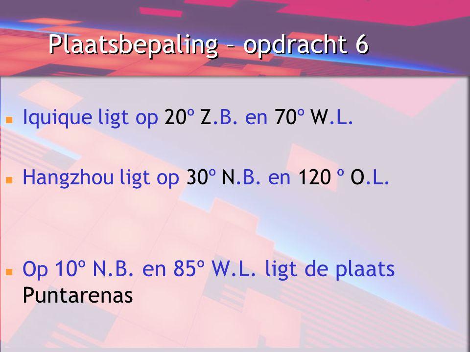 Plaatsbepaling – opdracht 6 Iquique ligt op 20º Z.B. en 70º W.L. Hangzhou ligt op 30º N.B. en 120 º O.L. Op 10º N.B. en 85º W.L. ligt de plaats Puntar