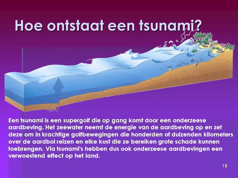 18 Hoe ontstaat een tsunami? Een tsunami is een supergolf die op gang komt door een onderzeese aardbeving. Het zeewater neemt de energie van de aardbe