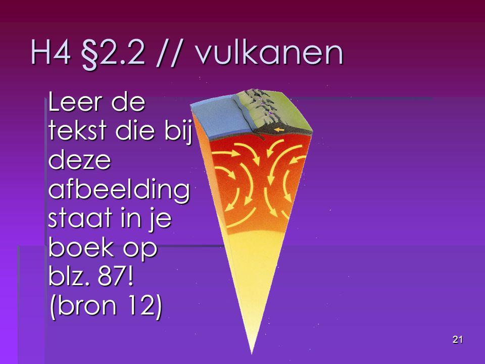 21 H4 §2.2 // vulkanen Leer de tekst die bij deze afbeelding staat in je boek op blz. 87! (bron 12)