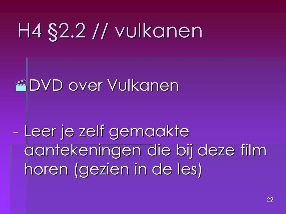22 H4 §2.2 // vulkanen  DVD over Vulkanen -Leer je zelf gemaakte aantekeningen die bij deze film horen (gezien in de les)