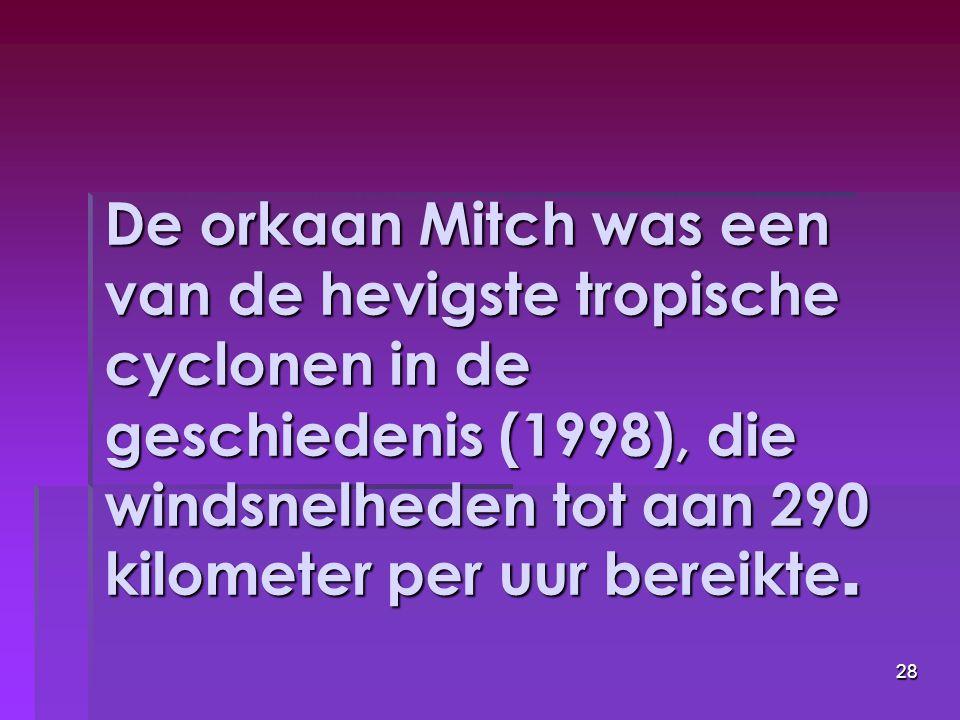 28 De orkaan Mitch was een van de hevigste tropische cyclonen in de geschiedenis (1998), die windsnelheden tot aan 290 kilometer per uur bereikte.