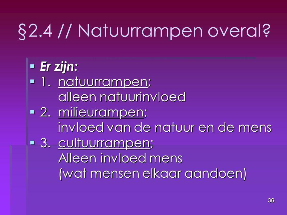36 §2.4 // Natuurrampen overal?  Er zijn:  1.natuurrampen; alleen natuurinvloed  2.milieurampen; invloed van de natuur en de mens  3.cultuurrampen