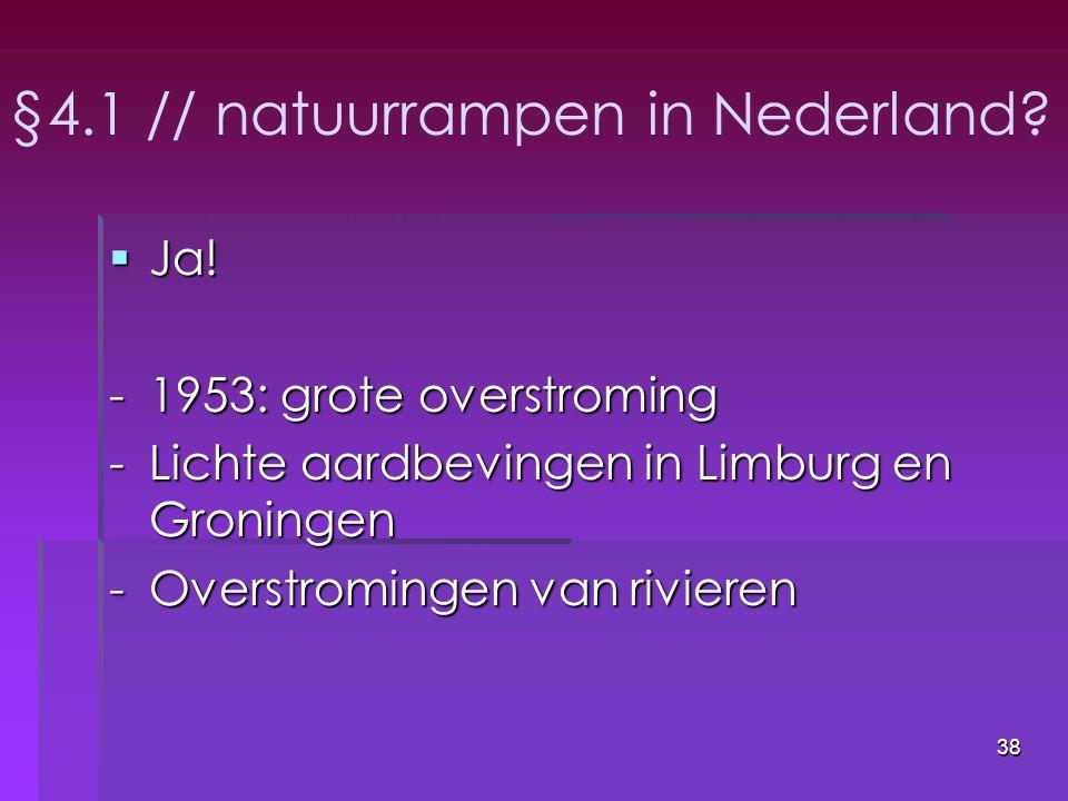 38 §4.1 // natuurrampen in Nederland?  Ja! -1953: grote overstroming -Lichte aardbevingen in Limburg en Groningen -Overstromingen van rivieren