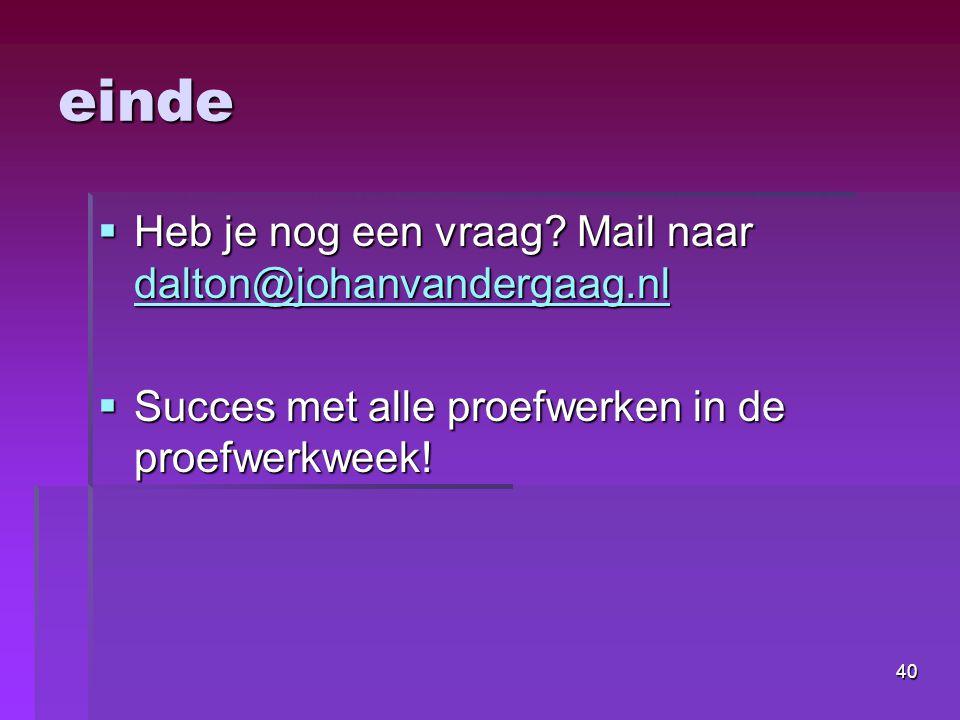 40 einde  Heb je nog een vraag? Mail naar dalton@johanvandergaag.nl dalton@johanvandergaag.nl  Succes met alle proefwerken in de proefwerkweek!