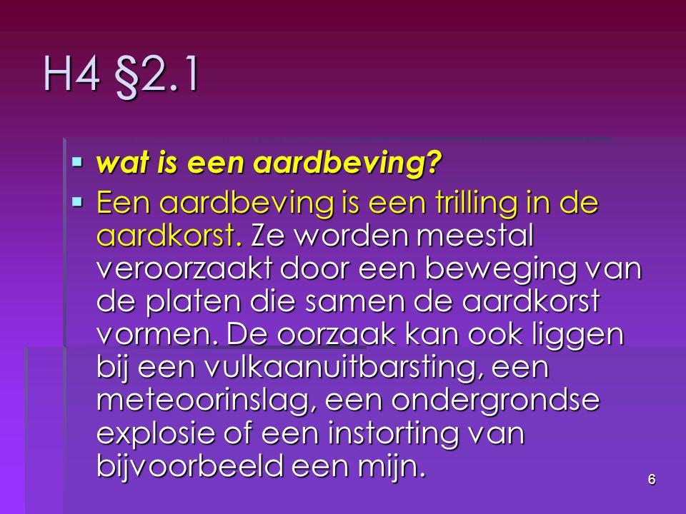 6 H4 §2.1  wat is een aardbeving?  Een aardbeving is een trilling in de aardkorst. Ze worden meestal veroorzaakt door een beweging van de platen die
