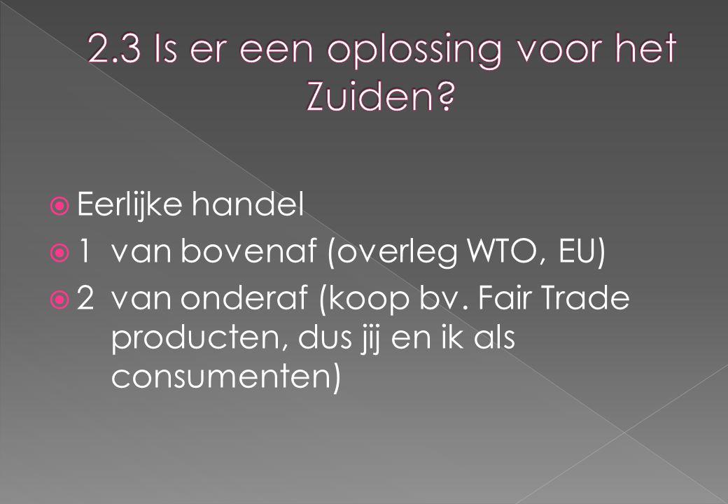  Eerlijke handel  1van bovenaf (overleg WTO, EU)  2 van onderaf (koop bv. Fair Trade producten, dus jij en ik als consumenten)