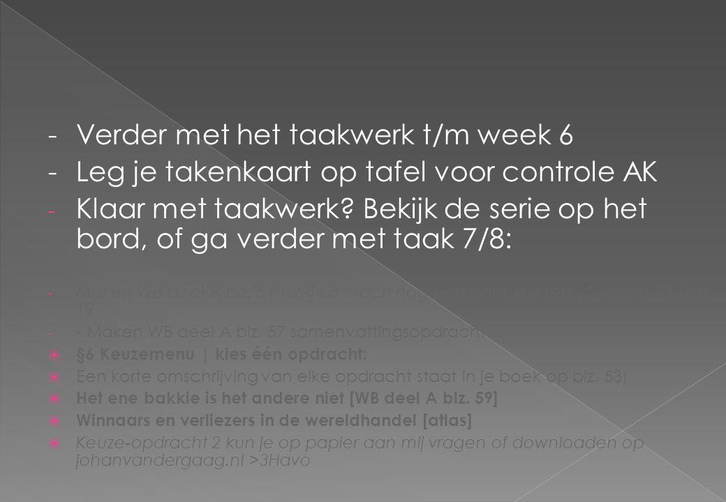 -Verder met het taakwerk t/m week 6 -Leg je takenkaart op tafel voor controle AK - Klaar met taakwerk? Bekijk de serie op het bord, of ga verder met t