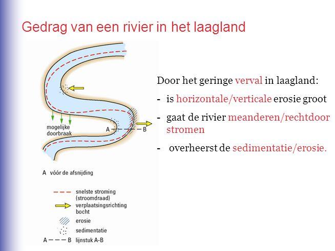 Door het geringe verval in laagland: -is horizontale/verticale erosie groot -gaat de rivier meanderen/rechtdoor stromen - overheerst de sedimentatie/e