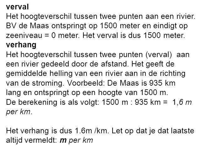 verval Het hoogteverschil tussen twee punten aan een rivier. BV de Maas ontspringt op 1500 meter en eindigt op zeeniveau = 0 meter. Het verval is dus