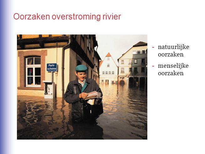 -natuurlijke oorzaken -menselijke oorzaken Oorzaken overstroming rivier