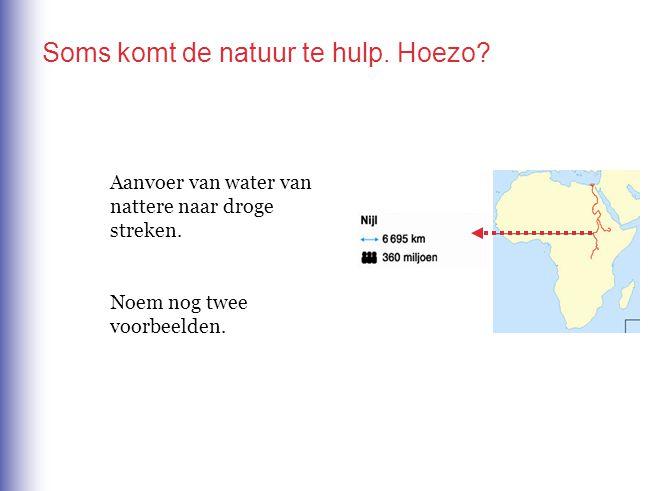 Aanvoer van water van nattere naar droge streken. Noem nog twee voorbeelden. Soms komt de natuur te hulp. Hoezo?