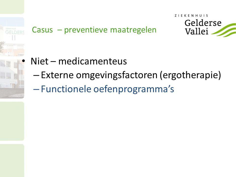 Casus – preventieve maatregelen Niet – medicamenteus – Externe omgevingsfactoren (ergotherapie) – Functionele oefenprogramma's