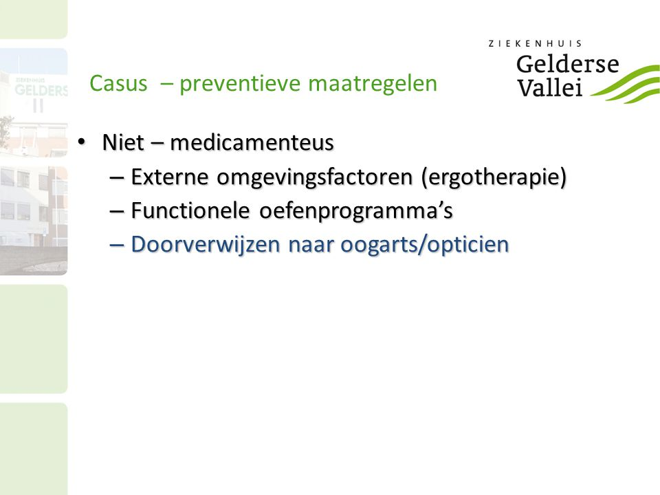 Casus – preventieve maatregelen Niet – medicamenteus Niet – medicamenteus – Externe omgevingsfactoren (ergotherapie) – Functionele oefenprogramma's – Doorverwijzen naar oogarts/opticien