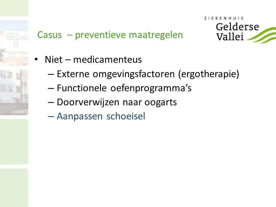Casus – preventieve maatregelen Niet – medicamenteus – Externe omgevingsfactoren (ergotherapie) – Functionele oefenprogramma's – Doorverwijzen naar oogarts – Aanpassen schoeisel