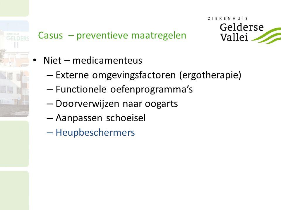 Casus – preventieve maatregelen Niet – medicamenteus – Externe omgevingsfactoren (ergotherapie) – Functionele oefenprogramma's – Doorverwijzen naar oogarts – Aanpassen schoeisel – Heupbeschermers