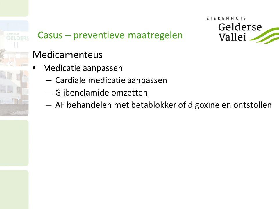 Casus – preventieve maatregelen Medicamenteus Medicatie aanpassen – Cardiale medicatie aanpassen – Glibenclamide omzetten – AF behandelen met betablokker of digoxine en ontstollen