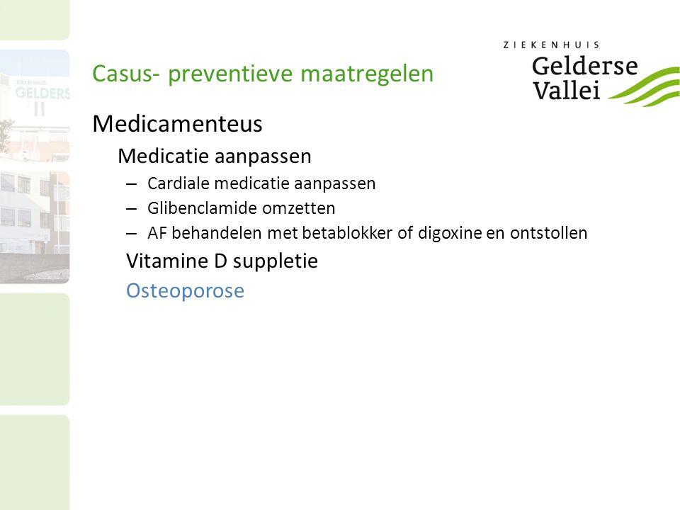 Casus- preventieve maatregelen Medicamenteus Medicatie aanpassen – Cardiale medicatie aanpassen – Glibenclamide omzetten – AF behandelen met betablokker of digoxine en ontstollen Vitamine D suppletie Osteoporose
