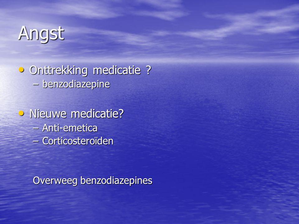 Angst Onttrekking medicatie ? Onttrekking medicatie ? –benzodiazepine Nieuwe medicatie? Nieuwe medicatie? –Anti-emetica –Corticosteroïden Overweeg ben