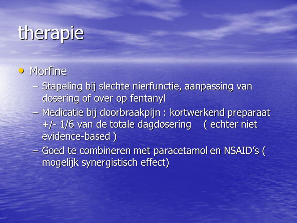 therapie Morfine Morfine –Stapeling bij slechte nierfunctie, aanpassing van dosering of over op fentanyl –Medicatie bij doorbraakpijn : kortwerkend pr