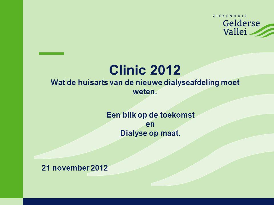 Clinic 2012 Wat de huisarts van de nieuwe dialyseafdeling moet weten. 21 november 2012 Een blik op de toekomst en Dialyse op maat.
