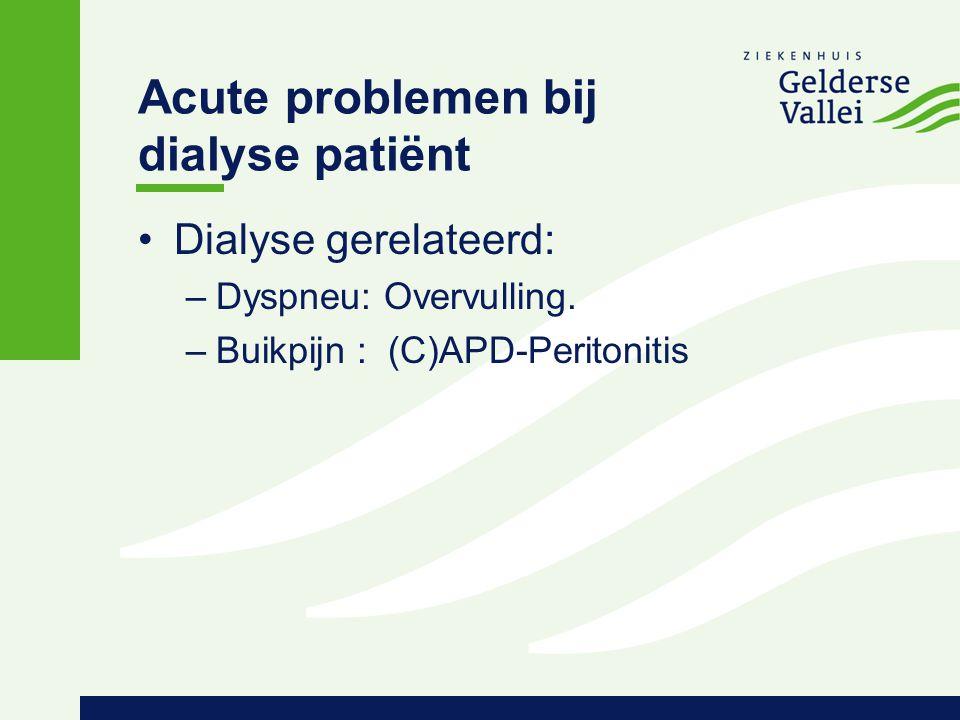 Acute problemen bij dialyse patiënt Dialyse gerelateerd: –Dyspneu: Overvulling. –Buikpijn : (C)APD-Peritonitis