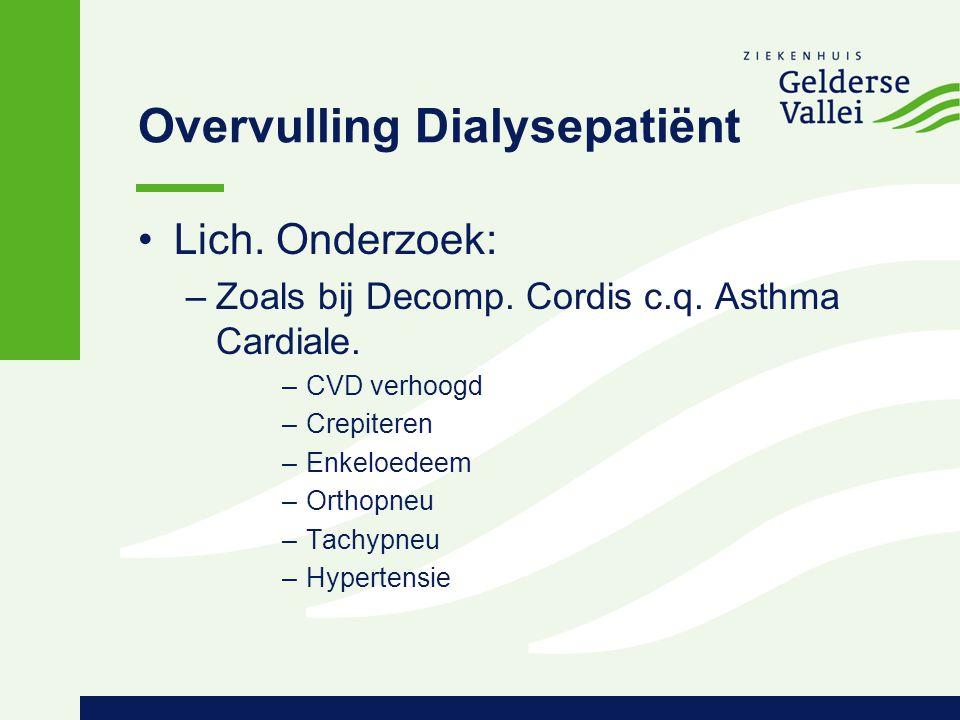 Overvulling Dialysepatiënt Lich. Onderzoek: –Zoals bij Decomp. Cordis c.q. Asthma Cardiale. –CVD verhoogd –Crepiteren –Enkeloedeem –Orthopneu –Tachypn