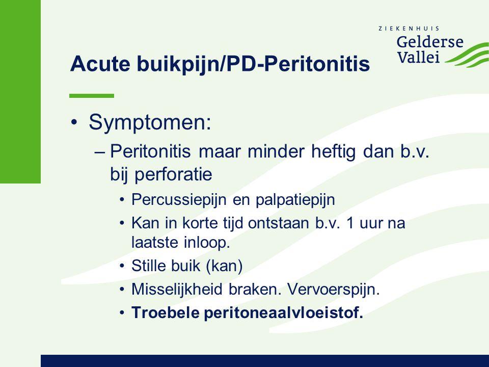 Acute buikpijn/PD-Peritonitis Symptomen: –Peritonitis maar minder heftig dan b.v. bij perforatie Percussiepijn en palpatiepijn Kan in korte tijd ontst