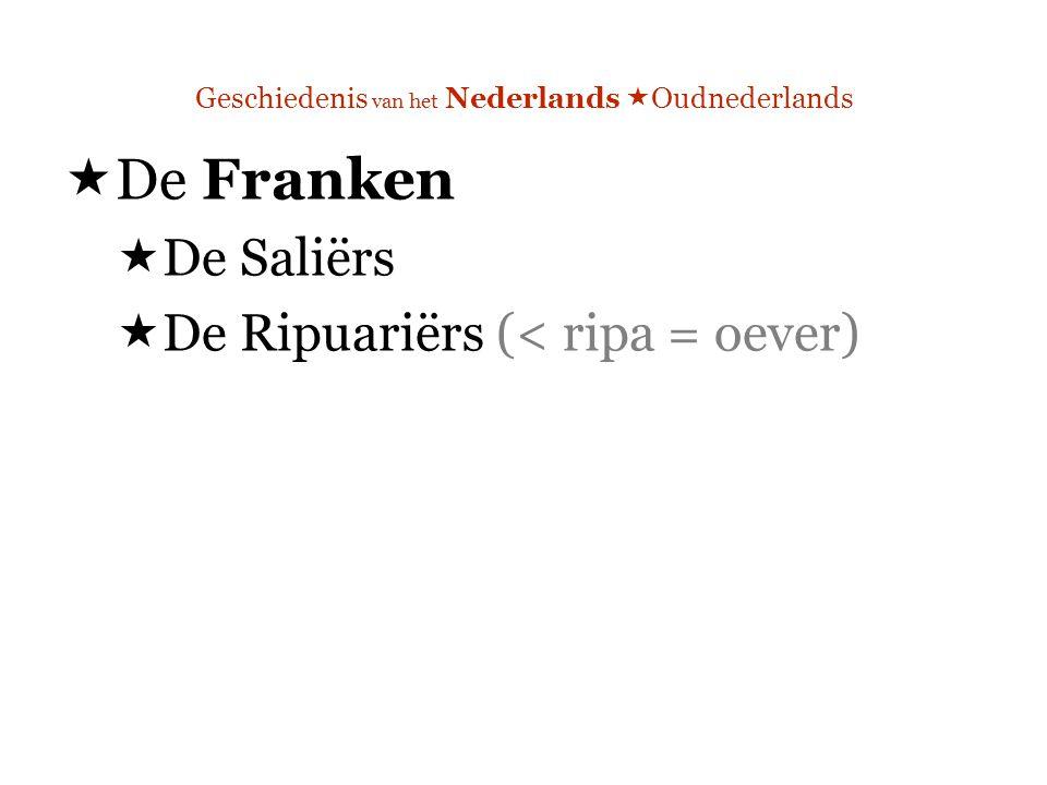 Geschiedenis van het Nederlands  Oudnederlands  De Franken  De Saliërs  De Ripuariërs (< ripa = oever)