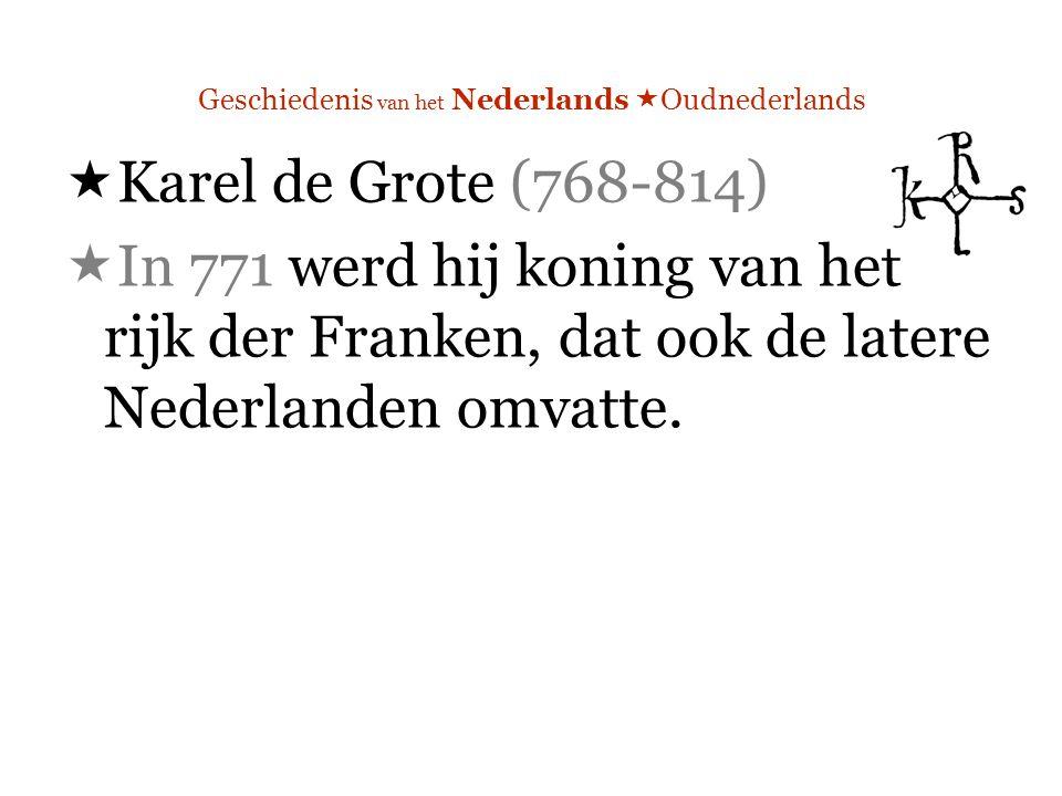 Geschiedenis van het Nederlands  Oudnederlands  Karel de Grote (768-814)  In 771 werd hij koning van het rijk der Franken, dat ook de latere Nederlanden omvatte.