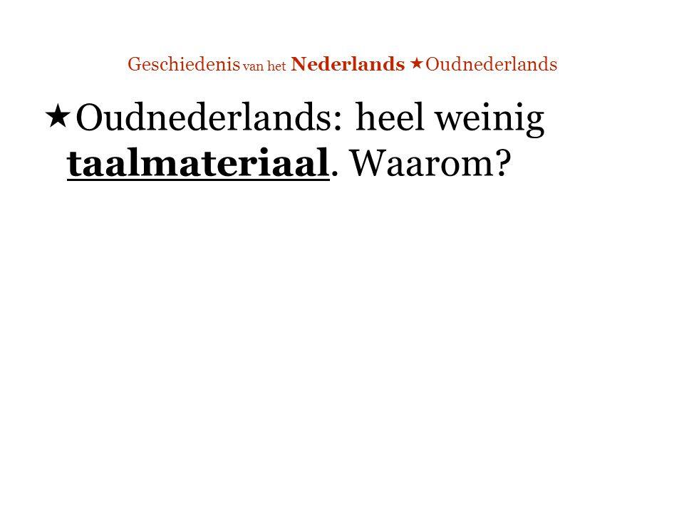 Geschiedenis van het Nederlands  Oudnederlands  Oudnederlands: heel weinig taalmateriaal. Waarom?