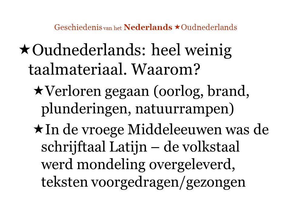 Geschiedenis van het Nederlands  Oudnederlands  Oudnederlands: heel weinig taalmateriaal.