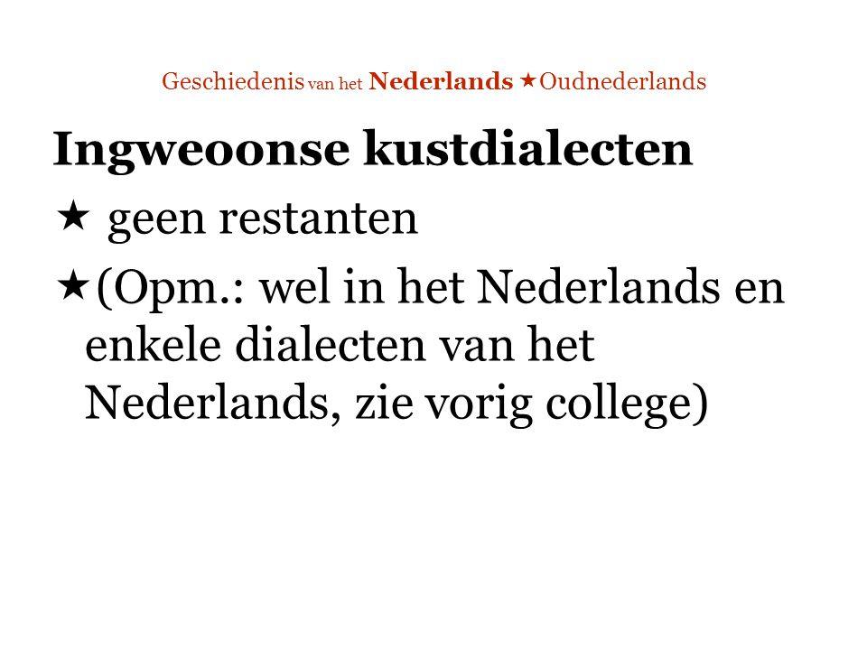Geschiedenis van het Nederlands  Oudnederlands Ingweoonse kustdialecten  geen restanten  (Opm.: wel in het Nederlands en enkele dialecten van het Nederlands, zie vorig college)