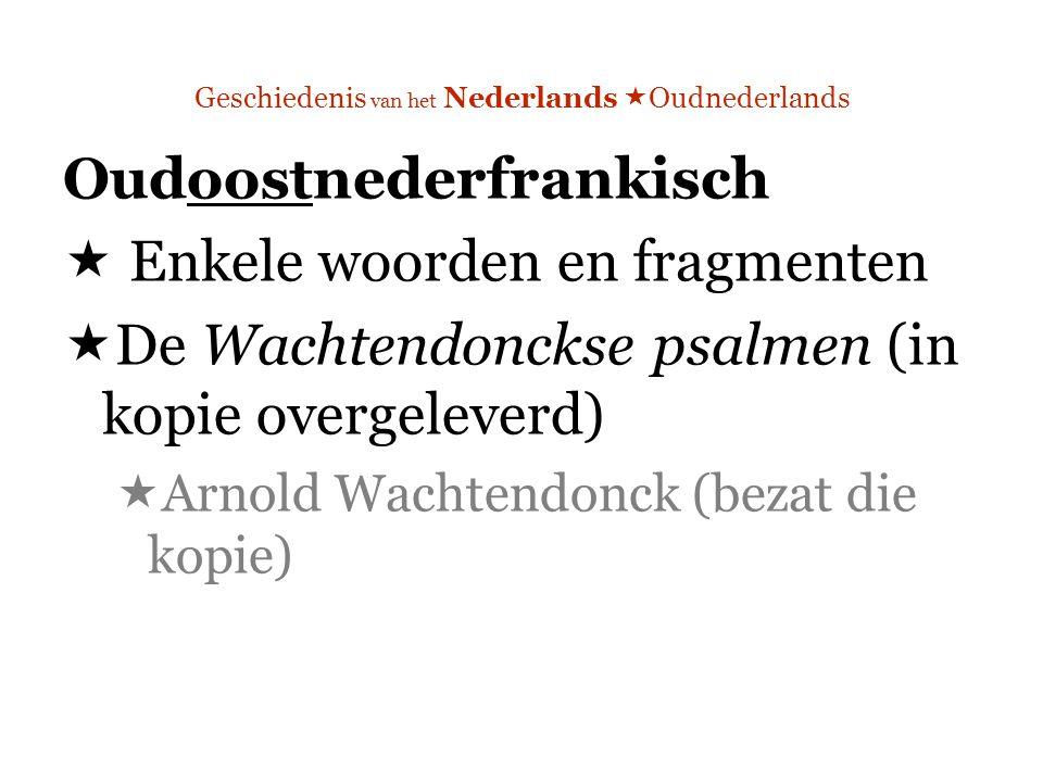 Geschiedenis van het Nederlands  Oudnederlands Oudoostnederfrankisch  Enkele woorden en fragmenten  De Wachtendonckse psalmen (in kopie overgeleverd)  Arnold Wachtendonck (bezat die kopie)