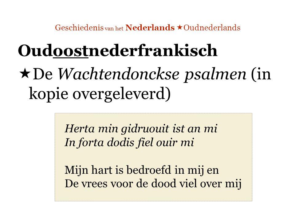 Geschiedenis van het Nederlands  Oudnederlands Oudoostnederfrankisch  De Wachtendonckse psalmen (in kopie overgeleverd) Herta min gidruouit ist an mi In forta dodis fiel ouir mi Mijn hart is bedroefd in mij en De vrees voor de dood viel over mij