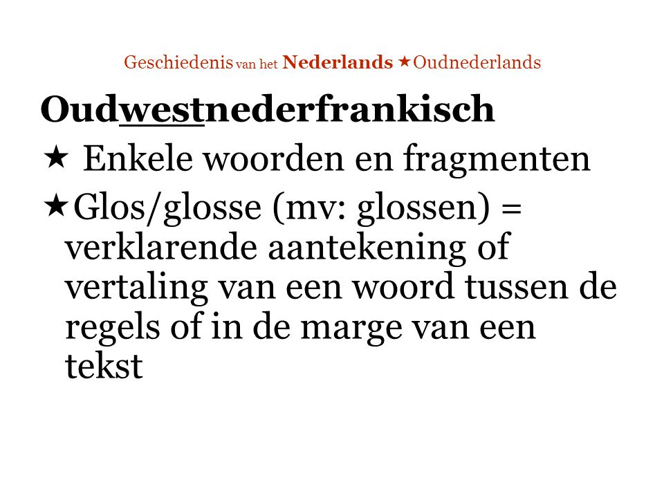 Geschiedenis van het Nederlands  Oudnederlands Oudwestnederfrankisch  Enkele woorden en fragmenten  Glos/glosse (mv: glossen) = verklarende aantekening of vertaling van een woord tussen de regels of in de marge van een tekst